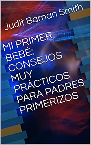 MI PRIMER BEBÉ: CONSEJOS MUY PRÁCTICOS PARA PADRES PRIMERIZOS (Spanish Edition)