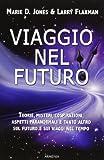 Viaggio nel futuro. Teorie, misteri, cospirazioni e aspetti paranormali sul futuro e sui v...