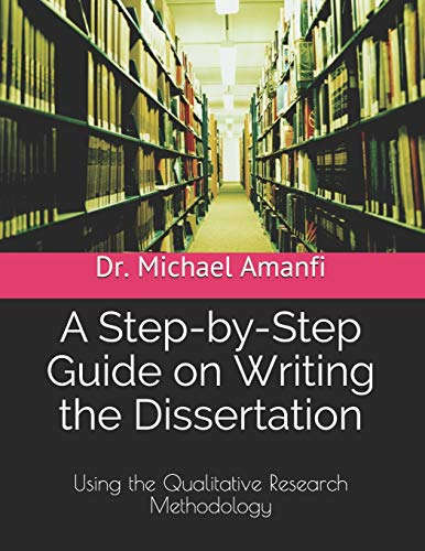 A Step-by-Step Guide on Writing the Dissertation: Using the Qualitative Research Methodology