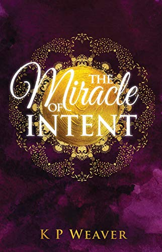 The Miracle of Intent by [Weaver, K P,]