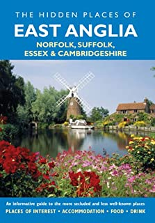 Hidden Places of East Anglia: An informative guide to the more secluded and less well-known places in Norfolk, Suffolk, Essex and Cambridgeshire (The Hidden Places Series)