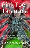 Pink Toe Tarantula: The Complete Pet Care Guide On Pink Toe Tarantula Training, Housing, Diet Feeding And Care (English Edition)