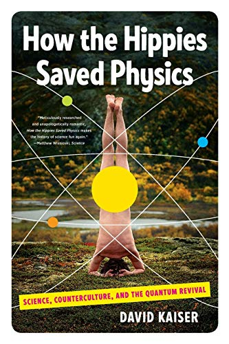 How the Hippies Saved Physics: Science, Counterculture and the Quantum Revival by David Kaiser