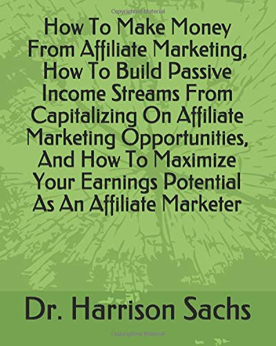How To Make Money From Affiliate Marketing, How To Build Passive Income Streams From Capitalizing On Affiliate Marketing Opportunities, And How To ... Earnings Potential As An Affiliate Marketer