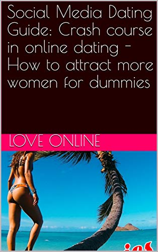 Social Media Dating Guide: Crash course in online dating - How to attract more women for dummies