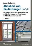 Abnahme von Bauleistungen Band 1: Rechtliche und technische Grundlagen & praktische Hinweise zur Abnahme von Rohbau, Dach und Fassade