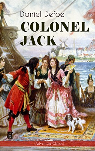 COLONEL JACK (Adventure Classic): Illustrated Edition - The History and Remarkable Life of the truly Honorable Col. Jacque (Complemented with the Biography of the Author) by [Daniel Defoe, John W. Dunsmore]