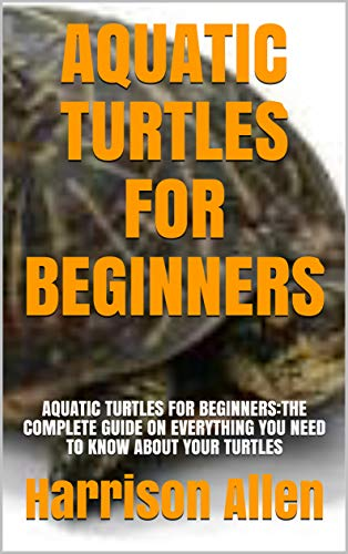 AQUATIC TURTLES FOR BEGINNERS: AQUATIC TURTLES FOR BEGINNERS:THE COMPLETE GUIDE ON EVERYTHING YOU NEED TO KNOW ABOUT YOUR TURTLES