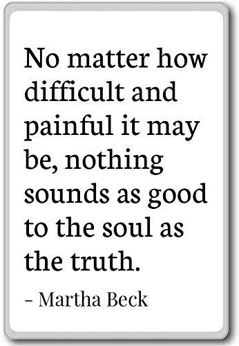 Non importa quanto difficile e dolorosi può essere,...–Martha Beck–citazioni frigorifero, White