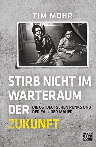 Stirb nicht im Warteraum der Zukunft: Die ostdeutschen Punks und der Fall der Mauer