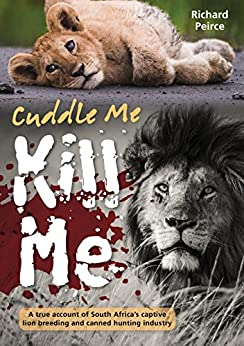 Cuddle Me, Kill Me: A True Account of South Africa's Captive Lion Breeding and Canned Hunting Industry by [Richard Peirce]