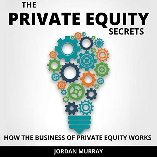 The Private Equity Secrets: How the Business of Private Equity Works Audiobook By Jordan Murray cover art