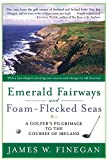 Emerald Fairways and Foam-Flecked Seas: A Golfer s Pilgrimage to the Courses of Ireland