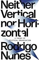 Neither Vertical Nor Horizontal: A Theory of Political Organization