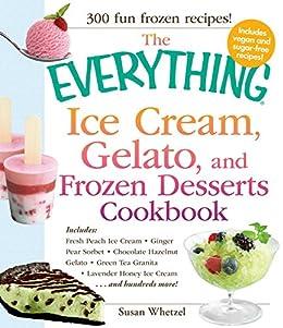 The Everything Ice Cream, Gelato, and Frozen Desserts Cookbook: Includes Fresh Peach Ice Cream, Ginger Pear Sorbet, Hazelnut Nutella Swirl Gelato, Kiwi ... Cream...and hundreds more! (Everything®) by [Susan Whetzel]