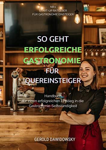 So geht erfolgreiche Gastronomie für Quereinsteiger: Handbuch für einen erfolgreichen Einstieg in die Gastronomie-Selbständigkeit