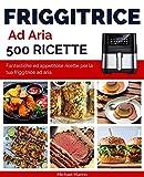 Friggitrice ad Aria 500 Ricette: Fantastiche ed appetitose r