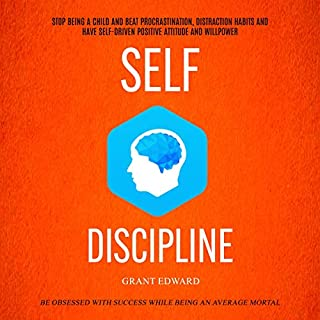 Self Discipline: Stop Being a Child and Beat Procrastination, Distraction Habits and Have Self-Driven Positive Attitude and Willpower audiobook cover art