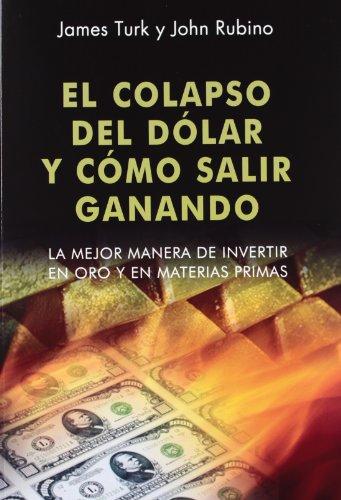 El colapso del dólar y cómo salir ganando: La mejor manera de invertir en oro y en materias primas (Dinero, banca y finanzas)