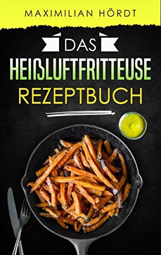 Heißluftfritteuse: Das Heißluftfritteuse Rezeptbuch: 50 fettarme Rezepte aus der Heißluftfritteuse