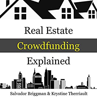 Real Estate Crowdfunding Explained: How to Get in on the Explosive Growth of the Real Estate Crowdfunding Industry                   By:                                                                                                                                 Salvador Briggman,                                                                                        Krystine Therriault                               Narrated by:                                                                                                                                 Salvador Briggman                      Length: 1 hr and 27 mins     15 ratings     Overall 3.8