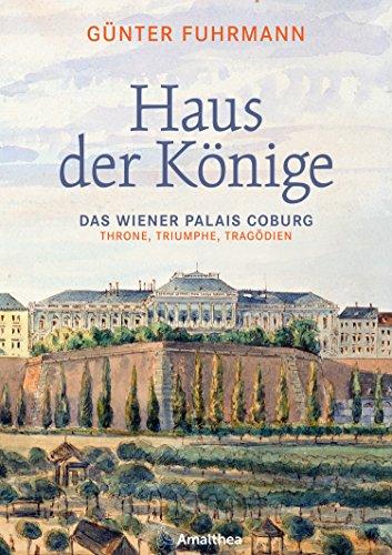 Haus der Könige: Das Wiener Palais Coburg. Throne, Triumphe, Tragödien
