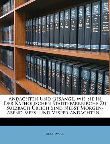 Andachten Und Gesange, Wie Sie in Der Katholischen Stadtpfarrkirche Zu Sulzbach Ublich Sind Nebst Morgen-Abend-Mess- Und Vesper-Andachten...