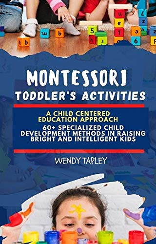 MONTESSORI TODDLERS ACTIVITIES: A Child Centered Education Approach: 60+ Specialized Child Development Method In Raising Bright and Intelligent Kids (English Edition)