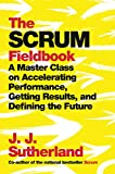 The Scrum Fieldbook: A Master Class on Accelerating Performance, Getting Results, and Defining the Future - J.J. Sutherland