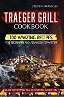 Traeger Grill Cookbook: 100 Amazing Recipes for Beginners and Advanced Pitmasters, learn how to Smoke meat with specific instruction