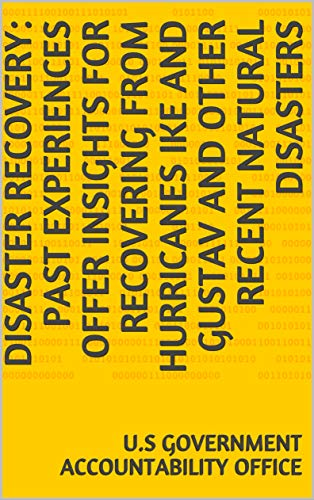 Disaster Recovery: Past Experiences Offer Insights for Recovering from Hurricanes Ike and Gustav and Other Recent Natural Disasters (English Edition)