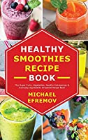 Healthy Smoothies recipe book: The Super fruits, Vegetables, Healthy Indulgences & Everyday Ingredients Smoothie Recipe Book