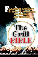 The Grill Bible: Flavorful and Easy Step-by-Step Recipes for Smoking and Grilling