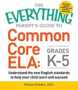The Everything Parent's Guide to Common Core ELA, Grades K-5: Understand the New English Standards to Help Your Child Learn and Succeed (Everything®) by [Felicia Durden]