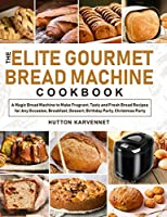 The Elite Gourmet Bread Machine Cookbook: A Magic Bread Machine to Make Fragrant, Tasty and Fresh Bread Recipes for Any Occasion, Breakfast, Dessert, Birthday Party, Christmas Party