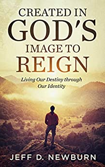 Created in God's Image to Reign: Living Our Destiny through Our Identity by [Jeff D. Newburn]