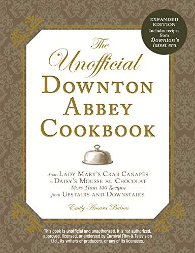 The Unofficial Downton Abbey Cookbook, Revised Edition: From Lady Mary's Crab Canapes to Daisy's Mousse au Chocolat--More Than 150 Recipes from Upstairs and Downstairs (Unofficial Cookbook)
