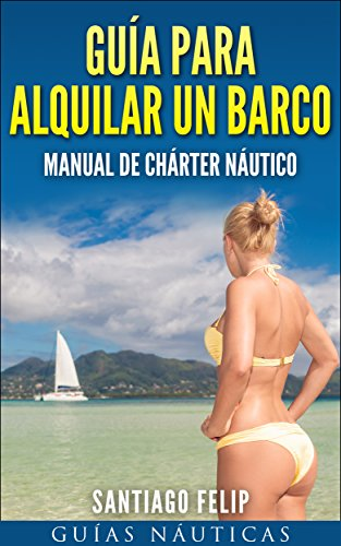 Guía para alquilar un barco.: Manual de chárter náutico.