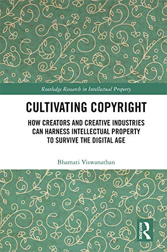 Cultivating Copyright: How Creators And Creative Industries Can Harness Intellectual Property To Survive The Digital Age (...