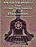 Mastering the Core Teachings of the Buddha: An Unusually Hardcore Dharma Book - Revised and Expanded...