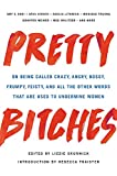 Image of Pretty Bitches: On Being Called Crazy, Angry, Bossy, Frumpy, Feisty, and All the Other Words That Are Used to Undermine Women