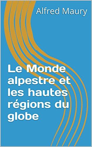 Le Monde alpestre et les hautes régions du globe (French Edition)
