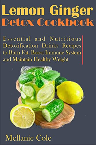 Lemon Ginger Detox Cookbook: Essential and Nutritious Detoxification Drinks Recipes to Burn Fat, Boost Immune System and Maintain Healthy Weight