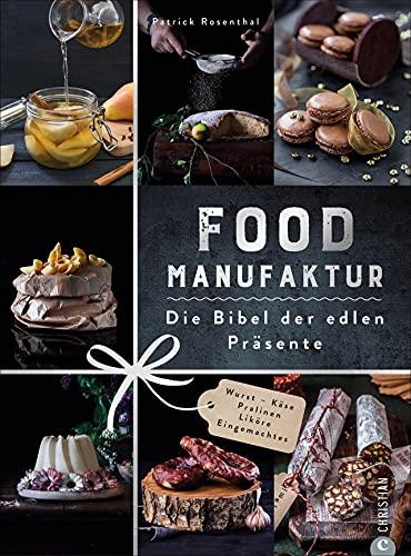 Kochbuch: Food Manufaktur – Die Bibel der edlen Präsente. 70 Rezepte für Geschenke aus der Küche. Einmachen und Fermentieren, Wurst, Käse, Pralinen und Liköre selber machen