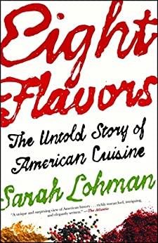 Eight Flavors: The Untold Story of American Cuisine by [Sarah Lohman]