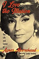I Love the Illusion: The Life and Career of Agnes Moorehead