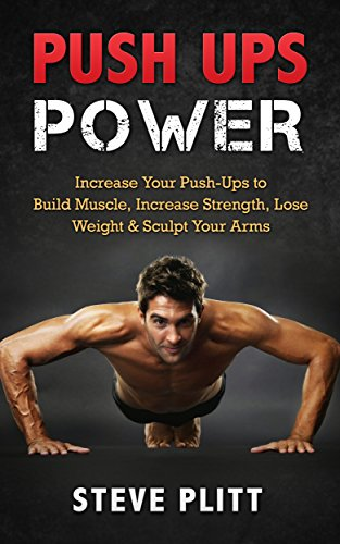 Push Ups Power: Increase Your Push-Ups to Build Muscle, Increase Strength, Lose Weight & Sculpt Your Arms (Push Ups, Push Up Progression, Plyometrics, ... Bodyweight Exercises, Strength Training)