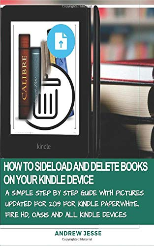 How to Sideload and Delete Books on Your Kindle Device: A Simple Step by Step Guide with Pictures Updated for 2019 for Kindle Paperwhite, Fire Hd, Oasis and All Kindle Devices