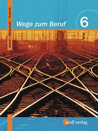 Wege zum Beruf 6. Schülerbuch. Bayern: Arbeitslehre. Hauptschule/Sekundarschule. Ausgabe zum neuen Lehrplan: Arbeit - Wirtschaft - Technik / Schülerbuch 6