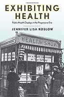 Exhibiting Health: Public Health Displays in the Progressive Era (Critical Issues in Health and Medicine)